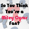 So You Think You're a Miley Cyrus Fan?
