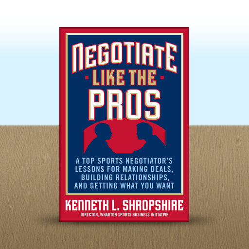 Negotiate Like the Pros : A Top Sports Negotiator's Lessons for Making Deals, Building Relationships, and Getting What You Want by Kenneth L.  Shropshire