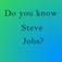 Do you know Steve Jobs?