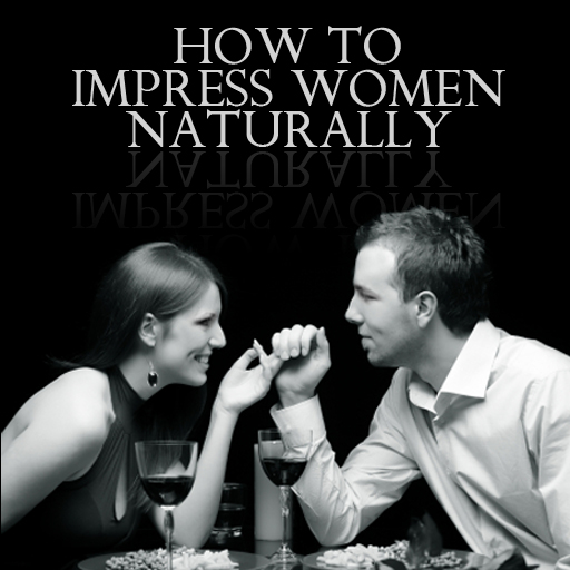 How to Impress Women Naturally